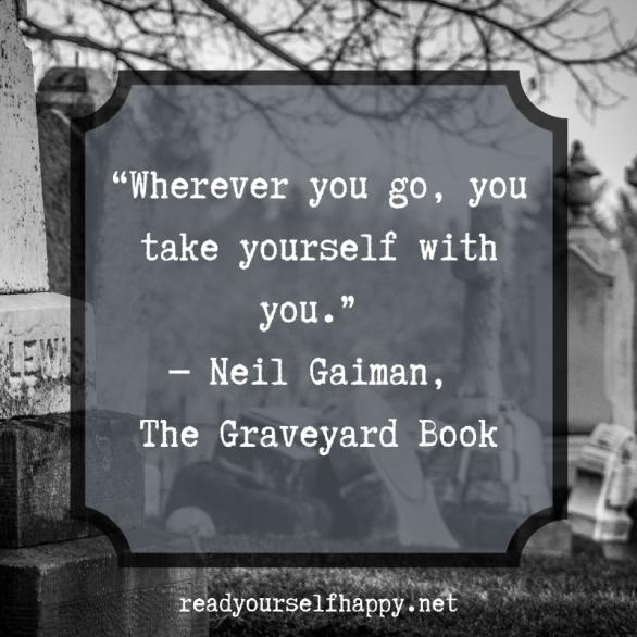 Wherever you go, you take yourelf with you - Neil Gaiman