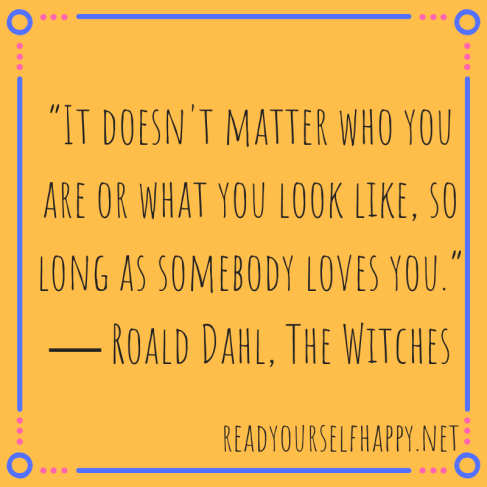 """""""It doesn't matter who you are or what you look like, so long as somebody loves you."""" ― Roald Dahl, The Witches.png"""