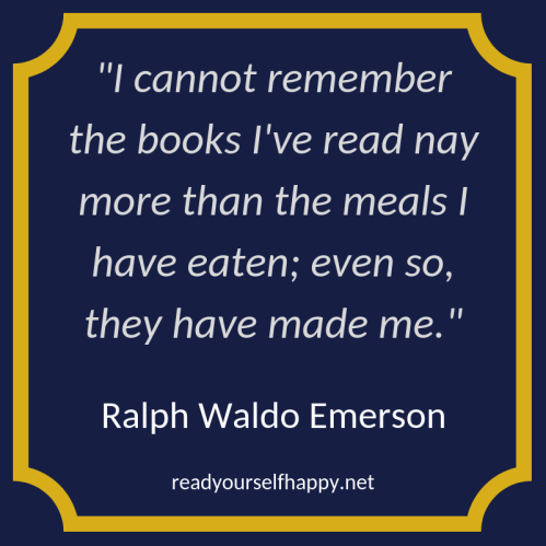 I cannot remember the books I've read nay more than the meals I have eaten; even so, they have made me. - Ralph Waldo Emerson