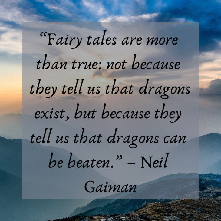 """""""Fairy tales are more than true_ not because they tell us that dragons exist, but because they tell us that dragons can be beaten."""" – Neil Gaiman"""