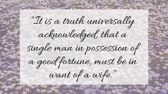"""""""It is a truth universally acknowledged, that a single man in possession of a good fortune, must be in want of a wife."""""""