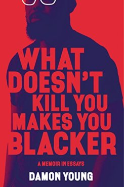 What Doesn't Kill You Makes You Blacker Damon Young